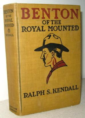 Benton of the Royal Mounted, A Tale of the Royal Northwest Mounted Police: Ralph S Kendall