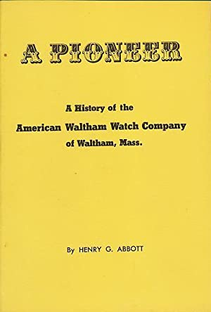 A Pioneer: A History of the American Waltham Watch Company of Waltham, Mass.: Abbott, Henry G.