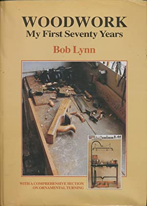 Woodwork - My First Seventy Years - With a Comprehensive Section on Ornamental Turning: Lynn, Bob