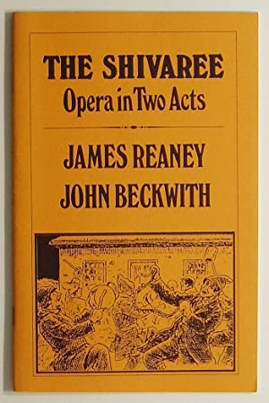 The Shivaree: Opera in Two Acts: Reaney, James; Beckwith, John