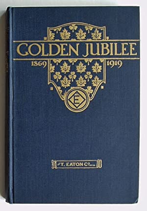 Golden Jubilee 1869-1919: A Book to Commemorate the Fiftieth Anniversary of The T. Eaton Co. Limited