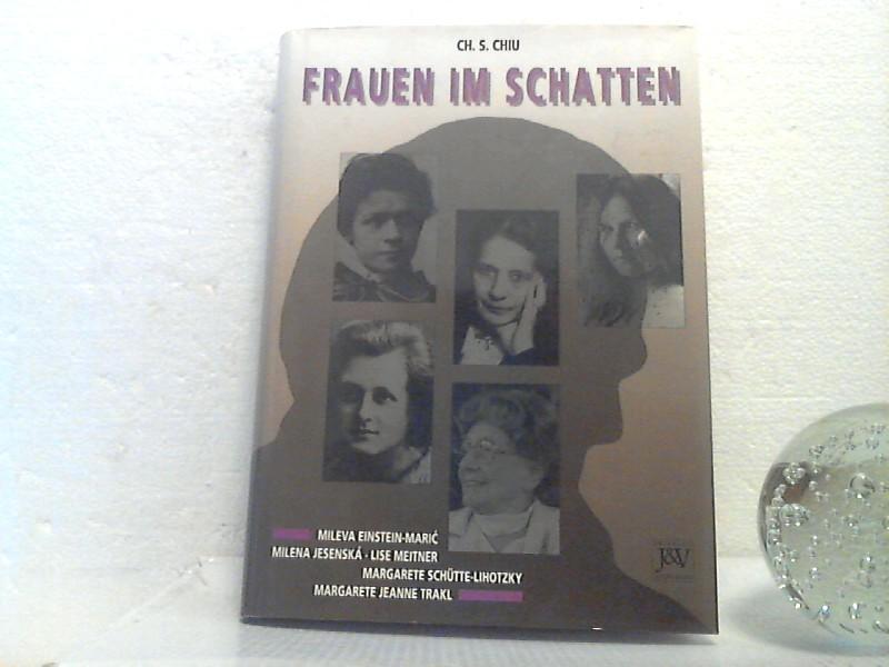 Frauen im Schatten. (Mileva Einstein-Maric / Milena Jesenska / Lise Meitner / Margarete Schütte-Lihotzky / Margarete Jeanne Trakl). - Ch. S. Chiu - Chiu, Charles S.;