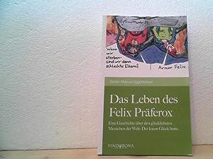 Das Leben des Felix Präferox. - Eine Geschichte über den glücklichsten Menschen der ...