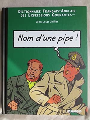 Nom d'une pipe ! : dictionnaire francais-anglais des expressions courantes 2 = English-French dic...