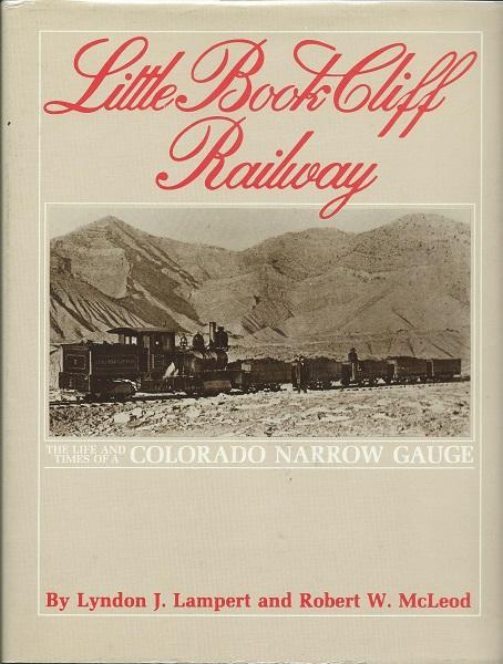 Little Book Cliff Railway: The Life and Times of a Colorado Narrow Gauge: Lampert, Lyndon J.