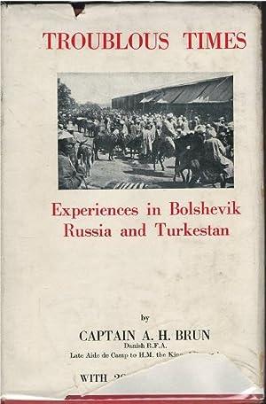 Troublous Times: Experiences in Bolshevik Russia and Turkestan: Captain A.H. Brun