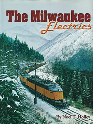 The Milwaukee Electrics: An inside look at locomotives and railroading: Noel T. Holley