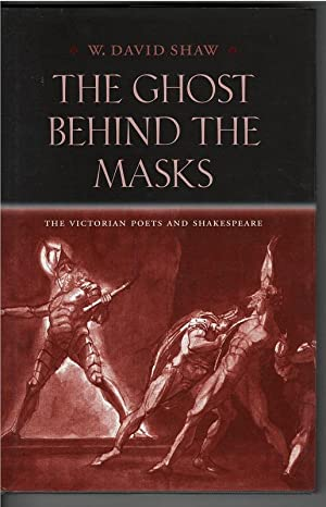 The Ghost Behind the Masks : The Victorian Poets and Shakespeare: W. David Shaw