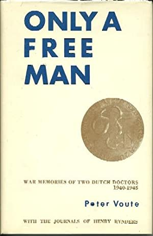 Only a Free Man: War Memories of Two Dutch Doctors: Peter Voute