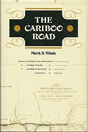 The Cariboo Road: Mark S. Wade, Ed. By Eleanor Eastick