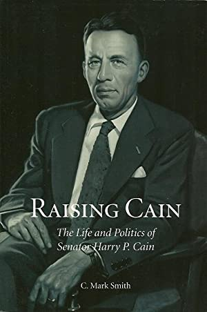 Raising Cain: The Life and Politics of Harry P. Cain: C. Mark Smith