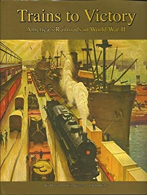 Trains to Victory : America's Railroads in World War 2: Donald J. Heimburger and John Kelly