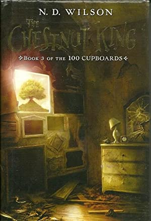 The Chestnut King - Book 3 of the 100 Cupboards: N.D. Wilson