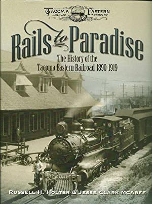 Rails to Paradise : The History of the Tacoma Eastern Railroad 1890 - 1919: Russell Holter and ...