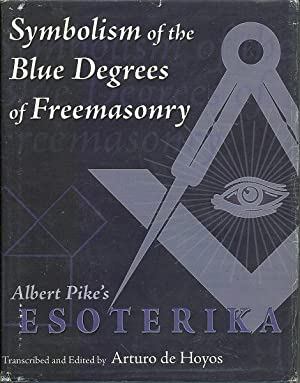 Symbolism of the Blue Degrees of Freemasonry Albert Pike's Esoterika: Arturo De Hoyos