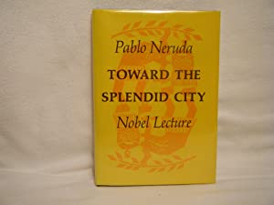 Toward the Splendid City Nobel lecture: Neruda, Pablo