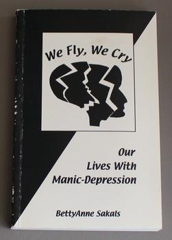 We Fly, We Cry : Our Lives with Manic-Depression.: Sakals, Bettyanne.