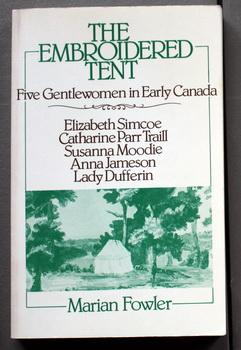 THE EMBROIDERED TENT Five Gentlewomen in Early Canada Elizabeth Simcoe, Catharine Parr Traill, Su...