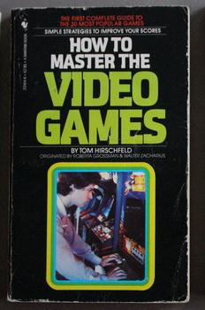 How to Master the Video Games : The First Complete Guide to the 30 Most Popular Games : Simple St...