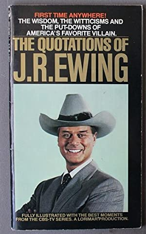 The Quotations of J.R. Ewing - Memorable Dialogue from the CBS-TV Series DALLAS , (a Lorimar Prod...