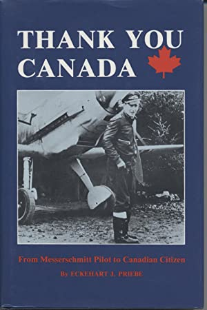 Thank You Canada: From Messerschmitt Pilot to Canadian Citizen: Priebe, Eckehart J.