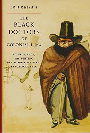 Black Doctors of Colonial Lima, The: Science, Race, and Writing in Colonial and Early Republican ...