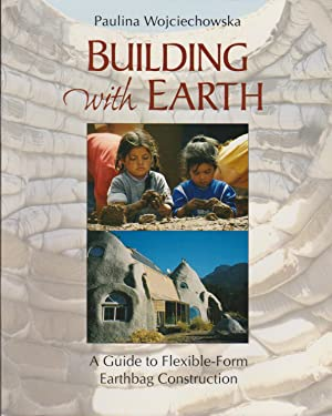 Building with Earth: A Guide to Flexible-Form Earthbag Construction: Wojciechowska, Paulina