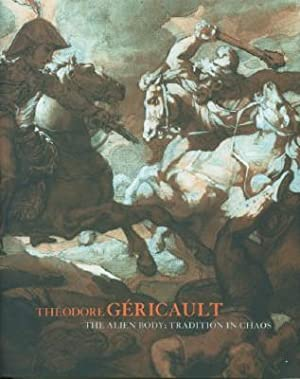 Theodore Gericault: The Alien Body: Tradition in Chaos: Gericault, Theodore; Guilbaut, Serge; Ryan,...