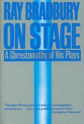Ray Bradbury On Stage - A Chrestomathy of His Plays: Bradbury, Ray