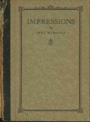 Impressions - Being Short Sketches and Intimacies Concerning Elbert Hubard, The Roycroft and Things...