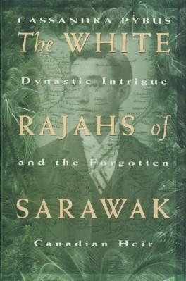 White Rajahs of Sarawak: Dynastic Intrigue and the Forgotten Canadian Heir, The: Pybus, Cassandra