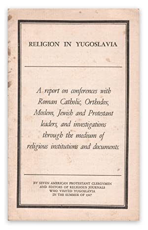 Religion in Yugoslavia: A report on conferences with Roman Catholic, Orthodox, Moslem, Jewish and...