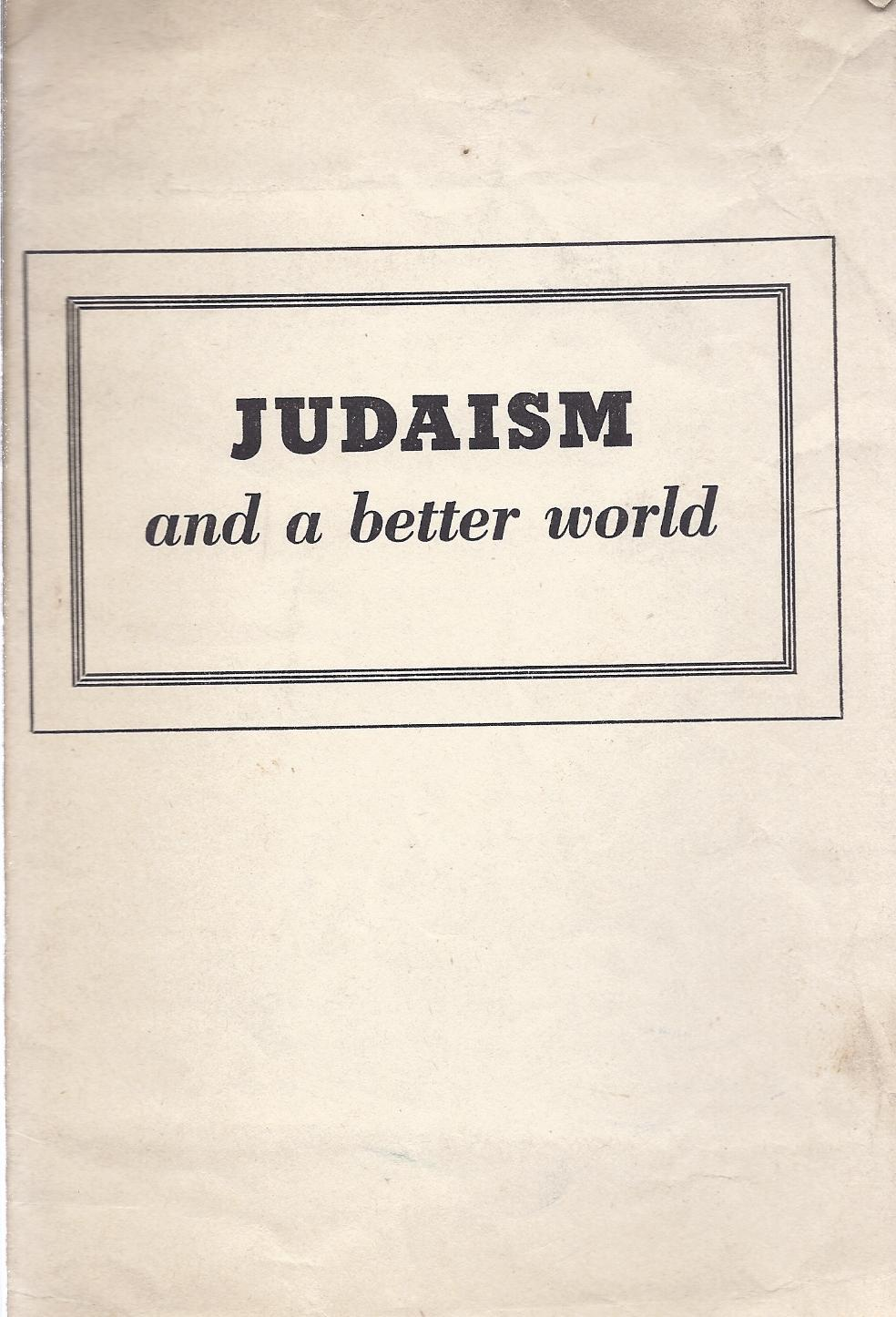 JUDAISM: AND A BETTER WORLD: American Institute Of Judaism and A Just and Enduring Peace