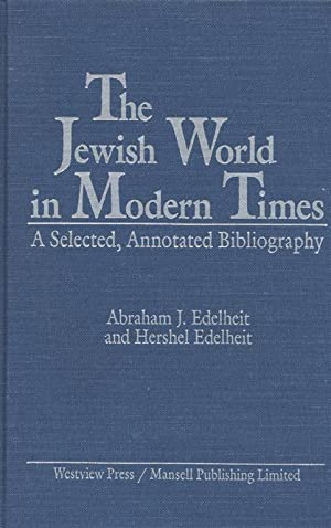 THE JEWISH WORLD IN MODERN TIMES: A SELECTED, ANNOTATED BIBLIOGRAPHY: Edelheit, Abraham J; Hershel ...