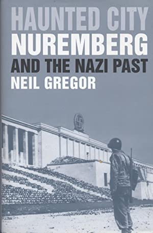 HAUNTED CITY: NUREMBERG AND THE NAZI PAST: Gregor, Neil