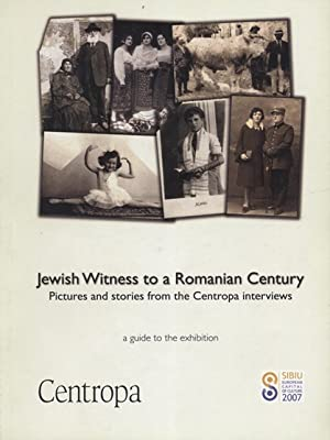 JEWISH WITNESS TO A ROMANIAN CENTURY: PICTURES AND STORIES FROM THE CENTROPA INTERVIEWS : A GUIDE ...