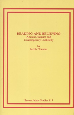 READING AND BELIEVING: ANCIENT JUDAISM AND CONTEMPORARY GULLIBILITY: Jt) Neusner, Jacob