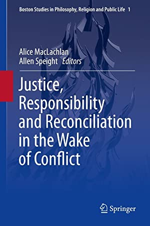 JUSTICE, RESPONSIBILITY AND RECONCILIATION IN THE WAKE OF CONFLICT: MacLachlan, Alice; Speight, ...