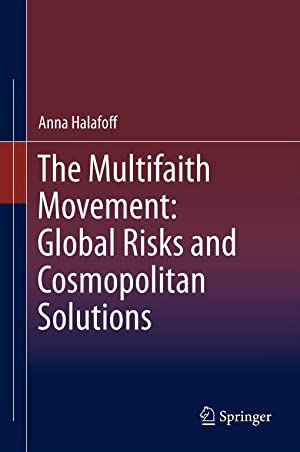 THE MULTIFAITH MOVEMENT: GLOBAL RISKS AND COSMOPOLITAN SOLUTIONS: Halafoff, Anna