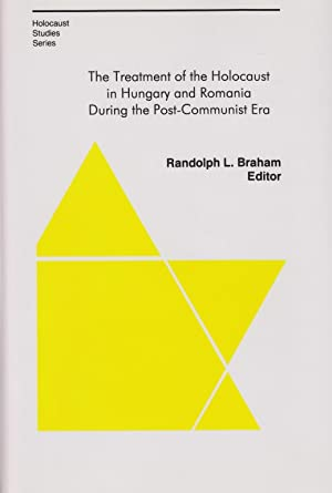 THE TREATMENT OF THE HOLOCAUST IN HUNGARY AND ROMANIA DURING THE POST-COMMUNIST ERA: BR) Braham, ...