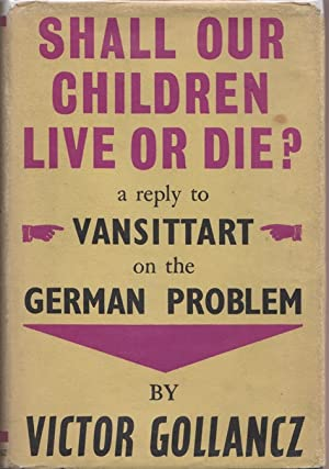 SHALL OUR CHILDREN LIVE OR DIE? : A REPLY TO LORD VANSITTART ON THE GERMAN PROBLEM: Gollancz, ...