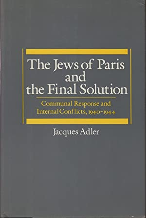 THE JEWS OF PARIS AND THE FINAL SOLUTION: COMMUNAL RESPONSE AND INTERNAL CONFLICTS, 1940-1944: ...