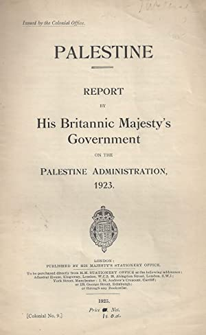PALESTINE: REPORT BY HIS BRITANNIC MAJESTY'S GOVERNMENT ON THE PALESTINE ADMINISTRATION, 1923:...
