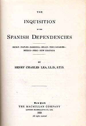 THE INQUISITION IN THE SPANISH DEPENDENCIES: SICILY--NAPLES--SARDINIA--MILAN--THE CANARIES--MEXICO-...