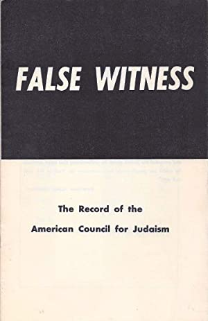 FALSE WITNESS: THE RECORD OF THE AMERICAN COUNCIL FOR JUDAISM.: American Council For Judaism) ...