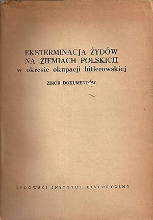 EKSTERMINACJA ZYDOW NA ZIEMIACH POLSKICH W OKRESIE OKUPACJI HITLEROWSKIEJ--ZBIOR DOKUMENTOW: ...