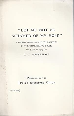 LET ME NOT BE ASHAMED OF MY HOPE: A SERMON DELIVERED AT THE SERVICE IN THE WHARNCLIFFE ROOMS ON ...