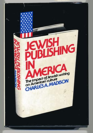 JEWISH PUBLISHING IN AMERICA: THE IMPACT OF JEWISH WRITING ON AMERICAN CULTURE: Madison, Charles ...