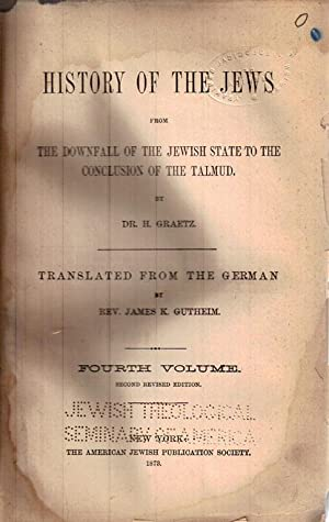 HISTORY OF THE JEWS : VOLUME IV, FROM THE DOWNFALL OF THE JEWISH STATE TO THE CONCLUSION OF THE ...