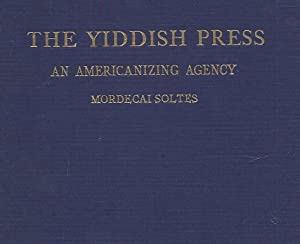 THE YIDDISH PRESS, AN AMERICANIZING AGENCY: Soltes, Mordecai